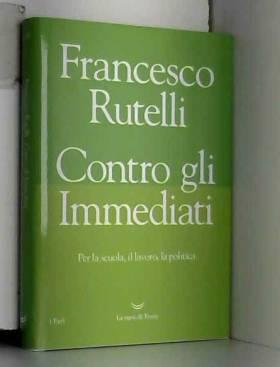 Francesco Rutelli - Contro gli immediati. Per la scuola, il lavoro, la politica