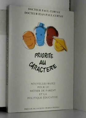 Paul Curtay, Jean-Paul Curtay et Jacques... - Priorité au caractère : Nouvelles bases pour le Métier de Parent et la politique éducative