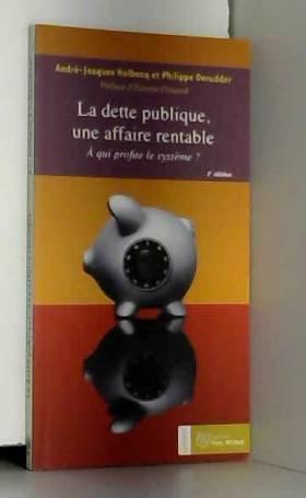 André-Jacques Holbecq, Philippe Derudder et... - La dette publique, une affaire rentable : A qui profite le système ?