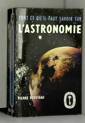 Rousseau Pierre - L'astronomie tout ce qu'il faut savoir sur
