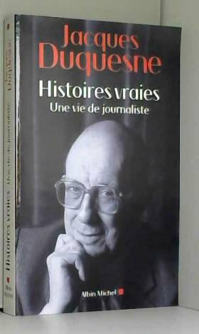 Jacques Duquesne - Histoires vraies: Une vie de journaliste