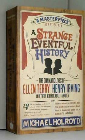 Michael Holroyd - A Strange Eventful History: The Dramatic Lives of Ellen Terry, Henry Irving and their Remarkable...