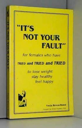Tecia Breen-Bond - It's Not Your Fault: For Females Who Have Tried and Tried and Tried To Lose Weight, Stay Healthy,...