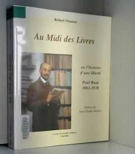 Robert Maumet et Jean-Claude Gautier - Au Midi des Livres : Ou l'histoire d'une liberté : Paul Ruat, libraire 1862-1938
