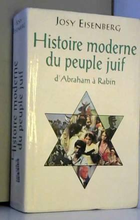 EISENBERG JOSY - HISTOIRE MODERNE DU PEUPLE JUIF, D'ABRAHAM A RABIN