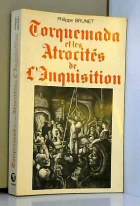 Philippe Brunet et Tomás de Torquemada - Torquemada et les atrocités de l'Inquisition