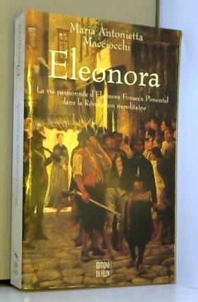 Maria-Antonietta Macciocchi - Eleonora : La vie passionnée d'Eleonora Fonseca Pimentel dans la Révolution napolitaine