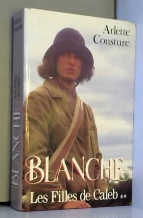 Arlette Cousture - Les Filles de Caleb Tome 2: Blanche