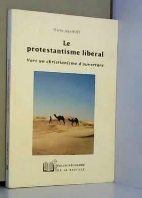 Pierre-Jean Ruff - Le protestantisme liberal. vers un christianisme d'ouverture