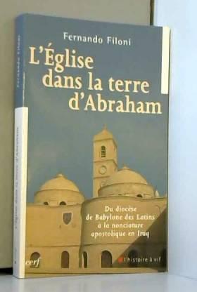 Fernando Filoni - L'Eglise dans la terre d'Abraham : Du diocèse de Babylone des Latins à la nonciature apostolique...