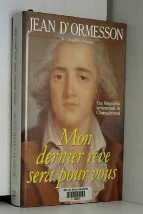 Jean d' Ormesson - Mon dernier rêve sera pour vous : Une biographie sentimentale de Chateaubriand