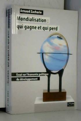 Arnaud Zacharie - Mondialisation:Qui Gagne et qui Perd: Essai sur l'Économie Politique...