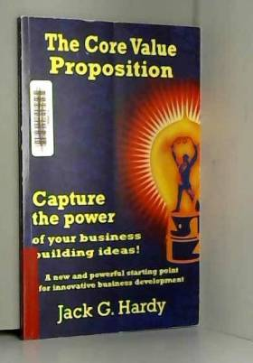 Jack G. Hardy - The Core Value Proposition: Capture the Power of Your Business Building Ideas