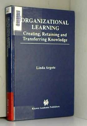 Linda Argote - Organizational Learning: Creating, Retaining and Transferring Knowledge