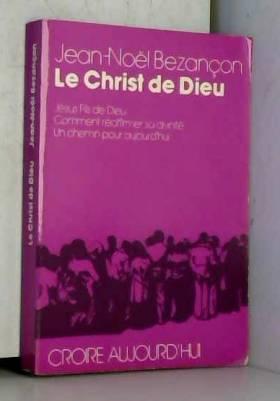 Jean Noel Bezançon - Le christ de dieu -Jésus Fils de Dieu -Comment réaffirmer sa divinité -Un chemin pour aujourd'hui