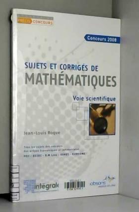 Jean-Louis Roque - Concours 2008, sujets et corrigés de mathématiques : Voie scientifique