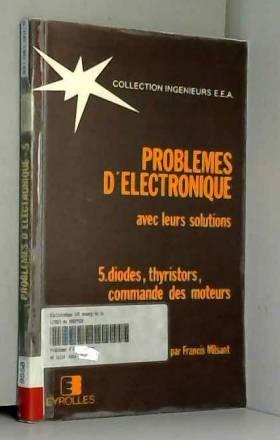 Francis Milsant - Problèmes d'électronique avec leur solutions. Tome 5: diodes, thyristors, commande des moteurs