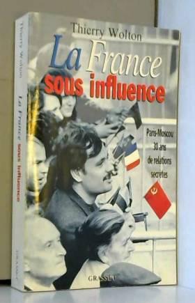 Thierry Wolton - LA FRANCE SOUS INFLUENCE. Paris-Moscou : 30 ans de relations secrètes
