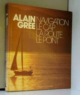 Alain Grée - Navigation - Le cap, la route, le point (tome 1)