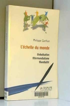 Philippe Zarifian - L'échelle du monde : Globalisation, altermondialisme, mondialité