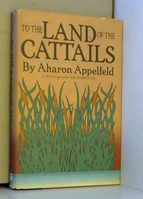 Aron Appelfeld - To the Land of the Cattails