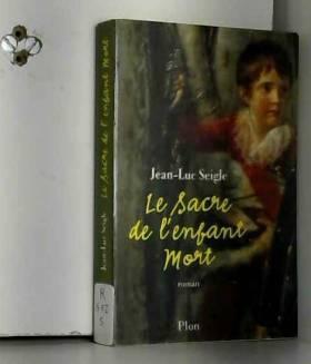 Jean-Luc Seigle - Le sacre de l'enfant mort