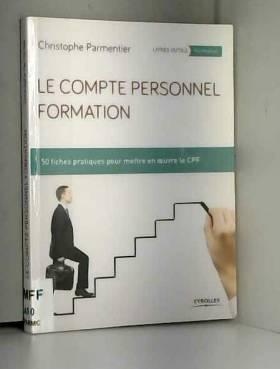 Christophe Parmentier - Le compte personnel formation: 50 fiches pratiques pour mettre en oeuvre le CPF.