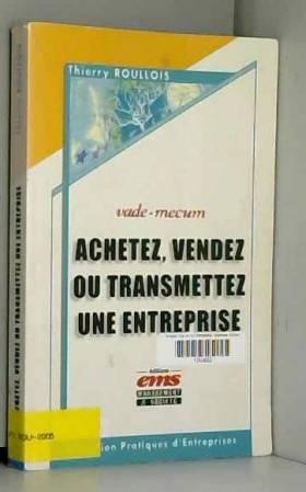 Thierry Roullois - Achetez, vendez ou transmettez une entreprise: Vade-mecum