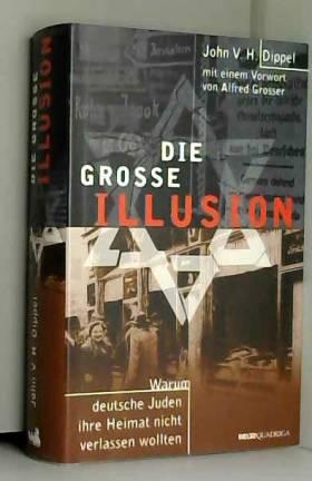 John V. H. Dippel - Die große Illusion. Warum deutsche Juden ihre Heimat nicht verlassen wollten