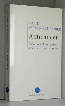 David Servan-Schreiber - Anticancer : Prévenir et lutter grâce à nos défenses naturelles