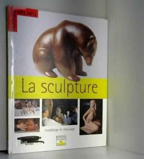 La Sculpture : Modelage et...