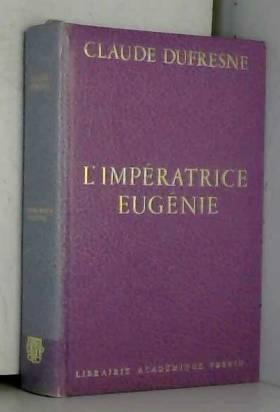 Claude Dufresne - L'Impératrice Eugénie : Ou le Roman d'une ambitieuse