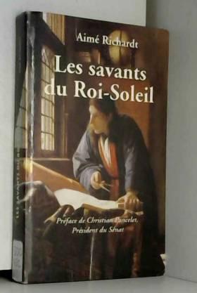 Aimé Richardt et Jean-Gérard Théobald - Les savants du Roi-Soleil