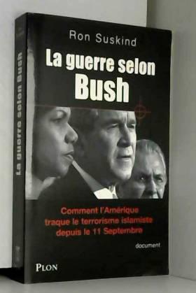 Ron Suskind - La guerre selon Bush : la doctrine du 1%