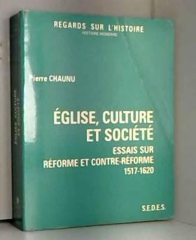 Pierre Chaunu - Église, culture et société : Essais sur Réforme et Contre-Réforme, 1517-1620 (Regards sur...