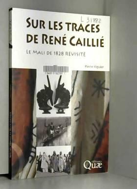 Pierre Viguier - Sur les traces de René Caillié: Le mali de 1828 revisité