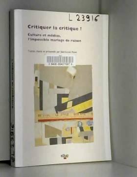 Jean-Louis Roux - Critiquer la critique ? : culture et médias, l'impossible mariage de raison