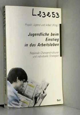 Projekt Jugend und Arbeit (Hrsg.) - Jugendliche beim Einstieg in das Arbeitsleben. Regionale Chancenstrukturen und individuelle...