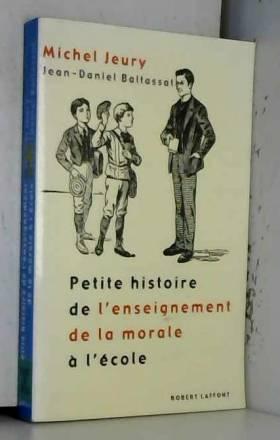 Jean-Daniel Baltassat et Michel Jeury - Petite histoire de l'enseignement de la morale à l'école
