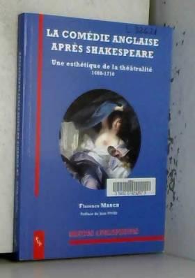 Florence March et Jean Viviès - La comédie anglaise après Shakespeare : Une esthétique de la théâtralité (1660-1710)