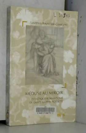 Laurence Roussillon-Constanty - Méduse au miroir : Esthétique romantique de Dante Gabriel Rossetti