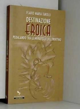 Flavio Maria Tarolli - Destinazione Eroica. Pedalando fra le meraviglie del Trentino
