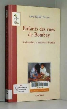 Anne-Sophie Tercier - Enfants des rues de Bombay : Snehasadan - La Maison de l'amitié