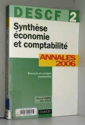 Pascal Fabre et Guy Solle - Synthèse économie et comptabilité DESCF 2 : Annales 2006 corrigés commentés