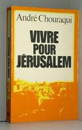 André Chouraqui - Vivre pour Jérusalem / Chouraqui, André