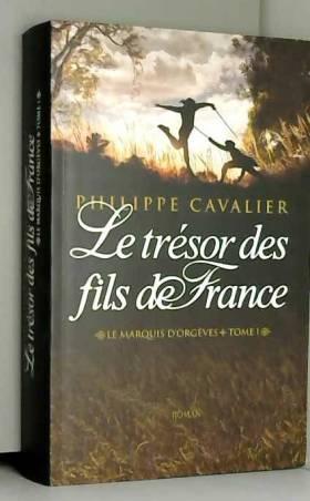 Philippe Cavalier - Le marquis d'Orgèves, Tome 1 : Le trésor des fils de France