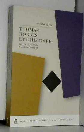 Nicolas Dubos - Thomas Hobbes et l'histoire : Système et récits à l'âge classique