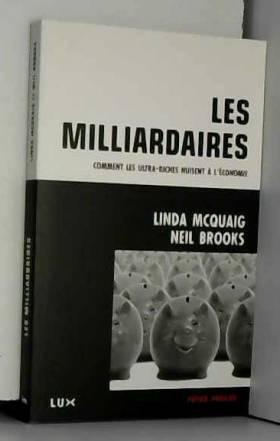 Linda McQuaig, Neil Brooks, Alain Deneault et... - Les milliardaires : Comment les ultra-riches nuisent à l'économie