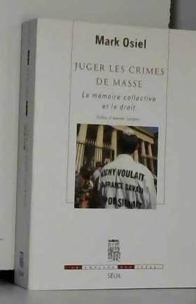Antoine Garapon et Mark Osiel - Juger les crimes de masse. La mémoire collective et le droit