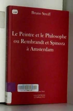 Bruno Streiff - Le Peintre et le Philosophe Ou Rembrandt et Spinoza a Amsterdam